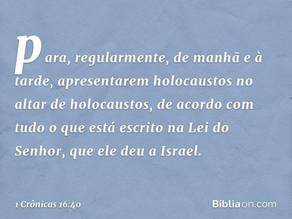 para, regularmente, de manhã e à tarde, apresentarem holocaustos no altar de holocaustos, de acordo com tudo o que está escrito na Lei do Senhor, que ele deu a