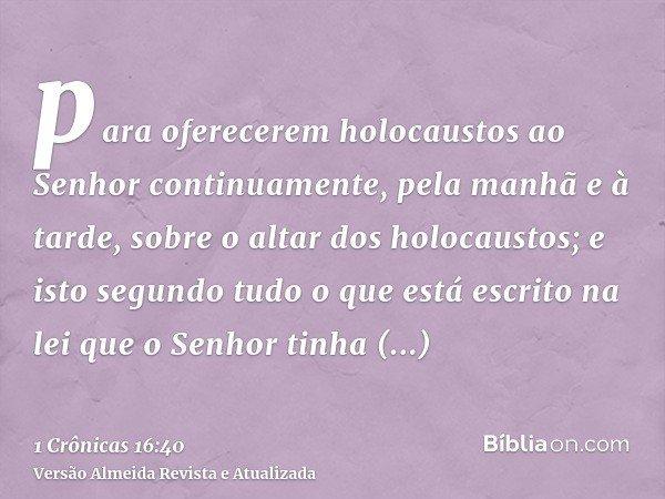 para oferecerem holocaustos ao Senhor continuamente, pela manhã e à tarde, sobre o altar dos holocaustos; e isto segundo tudo o que está escrito na lei que o Se