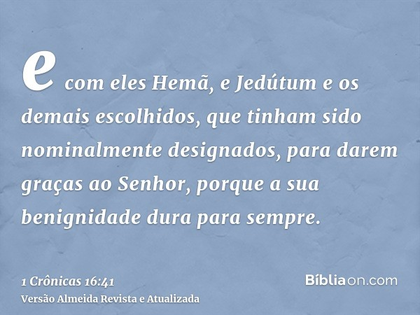 e com eles Hemã, e Jedútum e os demais escolhidos, que tinham sido nominalmente designados, para darem graças ao Senhor, porque a sua benignidade dura para semp