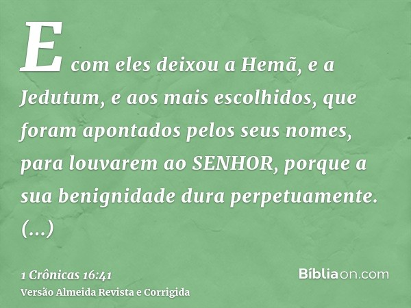 E com eles deixou a Hemã, e a Jedutum, e aos mais escolhidos, que foram apontados pelos seus nomes, para louvarem ao SENHOR, porque a sua benignidade dura perpe