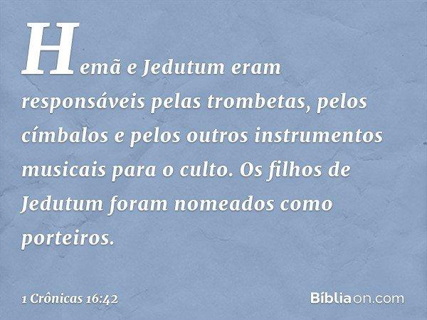 Hemã e Jedutum eram responsáveis pelas trombetas, pelos címbalos e pelos outros instrumentos musicais para o culto. Os filhos de Jedutum foram nomeados como por