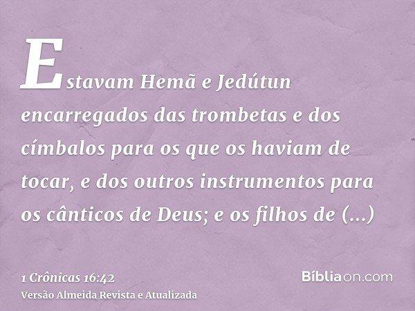 Estavam Hemã e Jedútun encarregados das trombetas e dos címbalos para os que os haviam de tocar, e dos outros instrumentos para os cânticos de Deus; e os filhos