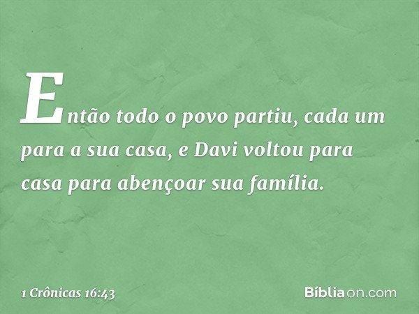 Então todo o povo partiu, cada um para a sua casa, e Davi voltou para casa para abençoar sua família. -- 1 Crônicas 16:43