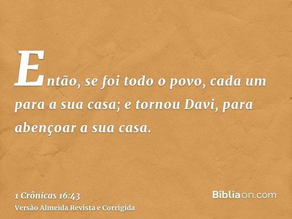 Então, se foi todo o povo, cada um para a sua casa; e tornou Davi, para abençoar a sua casa.