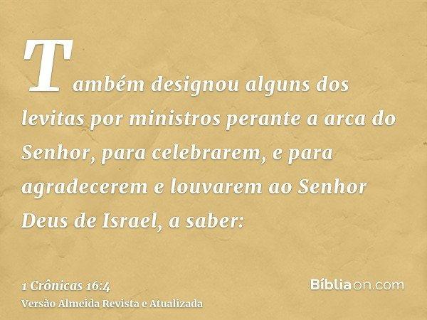 Também designou alguns dos levitas por ministros perante a arca do Senhor, para celebrarem, e para agradecerem e louvarem ao Senhor Deus de Israel, a saber: