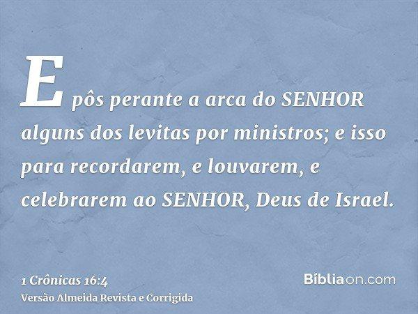 E pôs perante a arca do SENHOR alguns dos levitas por ministros; e isso para recordarem, e louvarem, e celebrarem ao SENHOR, Deus de Israel.