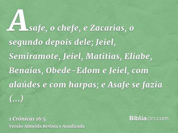 Asafe, o chefe, e Zacarias, o segundo depois dele; Jeiel, Semiramote, Jeiel, Matitias, Eliabe, Benaías, Obede-Edom e Jeiel, com alaúdes e com harpas; e Asafe se