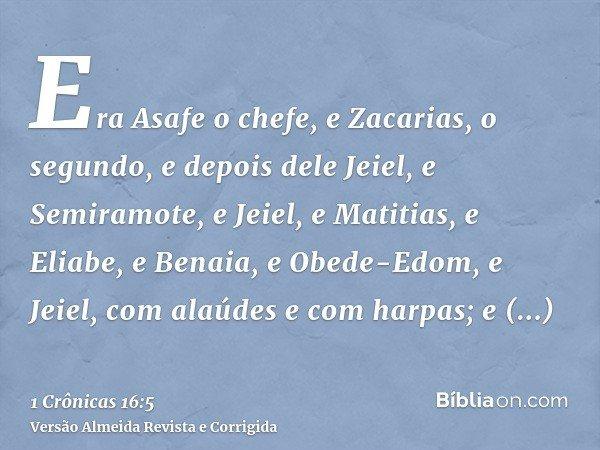 Era Asafe o chefe, e Zacarias, o segundo, e depois dele Jeiel, e Semiramote, e Jeiel, e Matitias, e Eliabe, e Benaia, e Obede-Edom, e Jeiel, com alaúdes e com h