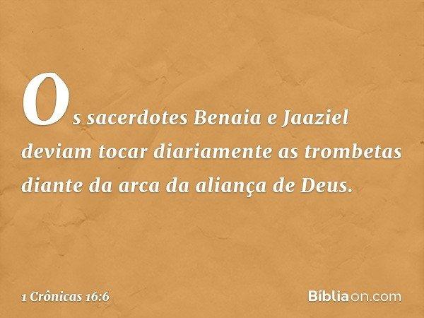 Os sacerdotes Benaia e Jaaziel deviam tocar diariamente as trombetas diante da arca da aliança de Deus. -- 1 Crônicas 16:6