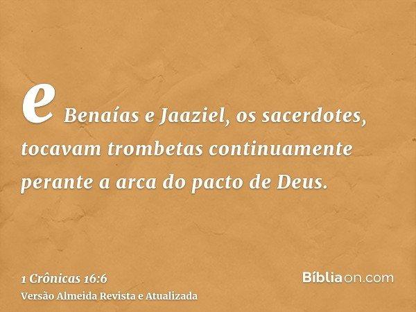 e Benaías e Jaaziel, os sacerdotes, tocavam trombetas continuamente perante a arca do pacto de Deus.