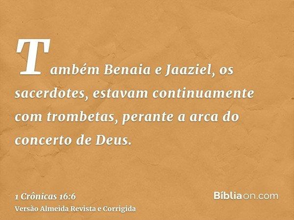 Também Benaia e Jaaziel, os sacerdotes, estavam continuamente com trombetas, perante a arca do concerto de Deus.