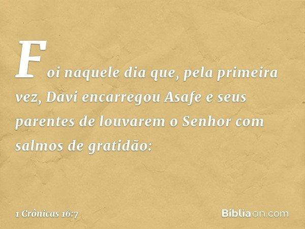 Foi naquele dia que, pela primeira vez, Davi encarregou Asafe e seus parentes de louvarem o Senhor com salmos de gratidão: -- 1 Crônicas 16:7
