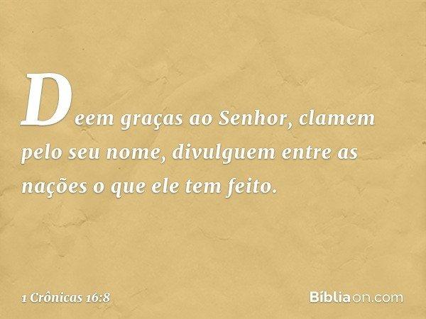 """""""Deem graças ao Senhor, clamem pelo seu nome, divulguem entre as nações o que ele tem feito. -- 1 Crônicas 16:8"""
