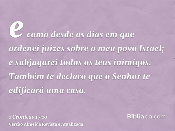 e como desde os dias em que ordenei juízes sobre o meu povo Israel; e subjugarei todos os teus inimigos. Também te declaro que o Senhor te edificará uma casa.