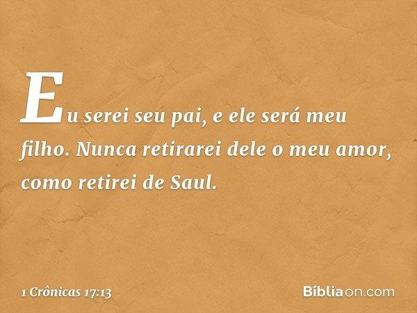 Eu serei seu pai, e ele será meu filho. Nunca retirarei dele o meu amor, como retirei de Saul. -- 1 Crônicas 17:13