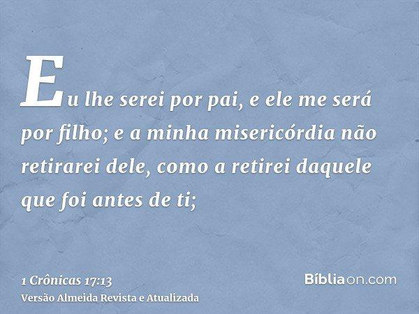 Eu lhe serei por pai, e ele me será por filho; e a minha misericórdia não retirarei dele, como a retirei daquele que foi antes de ti;