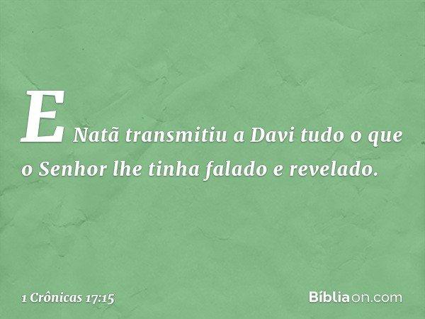 E Natã transmitiu a Davi tudo o que o Senhor lhe tinha falado e revelado. -- 1 Crônicas 17:15