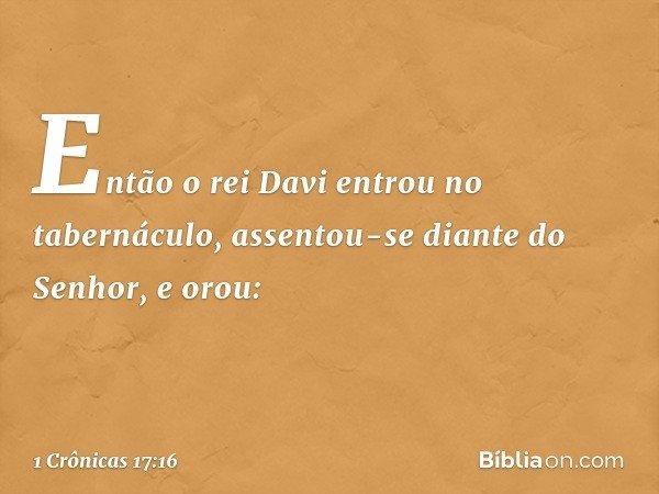 Então o rei Davi entrou no tabernáculo, assentou-se diante do Senhor, e orou: -- 1 Crônicas 17:16