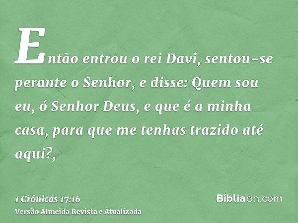 Então entrou o rei Davi, sentou-se perante o Senhor, e disse: Quem sou eu, ó Senhor Deus, e que é a minha casa, para que me tenhas trazido até aqui?,