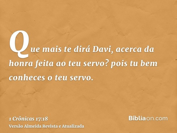Que mais te dirá Davi, acerca da honra feita ao teu servo? pois tu bem conheces o teu servo.