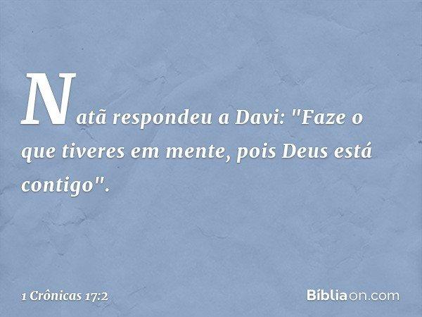 """Natã respondeu a Davi: """"Faze o que tiveres em mente, pois Deus está contigo"""". -- 1 Crônicas 17:2"""