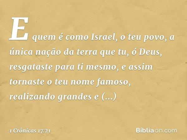 E quem é como Israel, o teu povo, a única nação da terra que tu, ó Deus, resgataste para ti mesmo, e assim tornaste o teu nome famoso, realizando grandes e impr