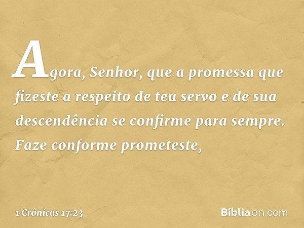 """""""Agora, Senhor, que a promessa que fizeste a respeito de teu servo e de sua descendência se confirme para sempre. Faze conforme prometeste, -- 1 Crônicas 17:23"""