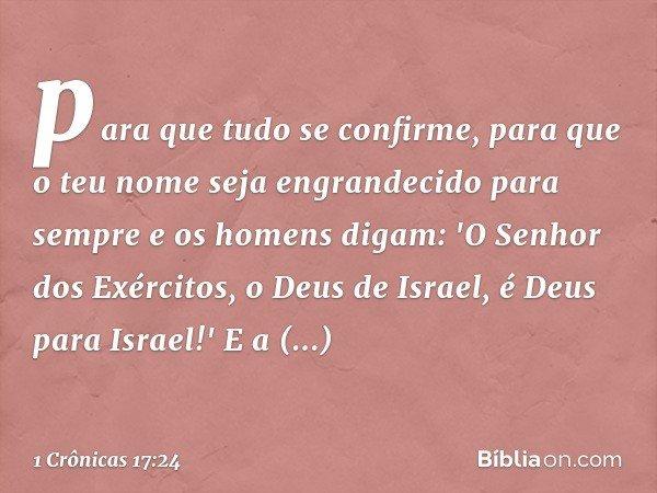 para que tudo se confirme, para que o teu nome seja engrandecido para sempre e os homens digam: 'O Senhor dos Exércitos, o Deus de Israel, é Deus para Israel!'