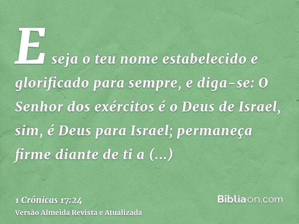 E seja o teu nome estabelecido e glorificado para sempre, e diga-se: O Senhor dos exércitos é o Deus de Israel, sim, é Deus para Israel; permaneça firme diante