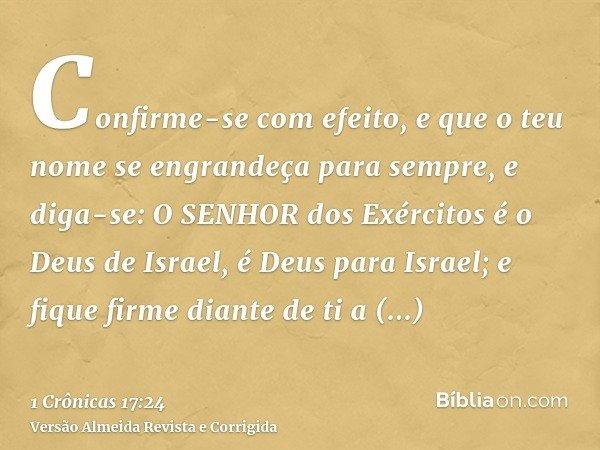 Confirme-se com efeito, e que o teu nome se engrandeça para sempre, e diga-se: O SENHOR dos Exércitos é o Deus de Israel, é Deus para Israel; e fique firme dian