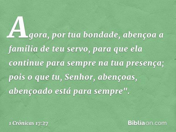 Agora, por tua bondade, abençoa a família de teu servo, para que ela continue para sempre na tua presença; pois o que tu, Senhor, abençoas, abençoado está para