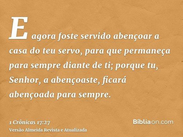 E agora foste servido abençoar a casa do teu servo, para que permaneça para sempre diante de ti; porque tu, Senhor, a abençoaste, ficará abençoada para sempre.