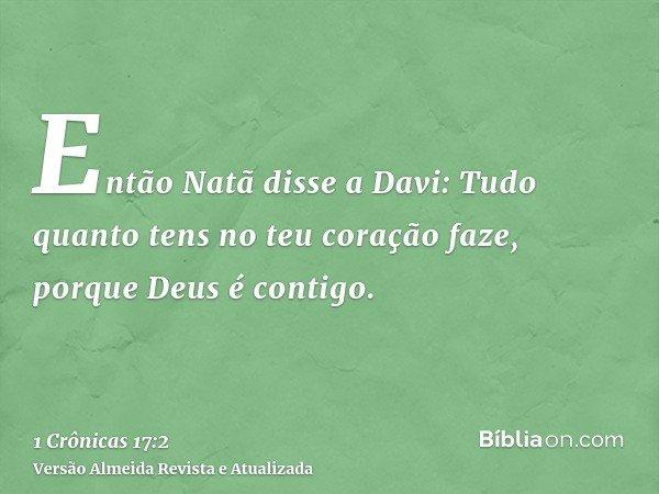 Então Natã disse a Davi: Tudo quanto tens no teu coração faze, porque Deus é contigo.
