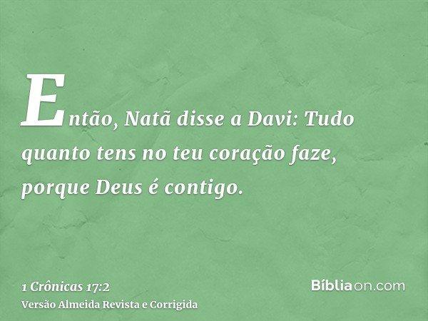 Então, Natã disse a Davi: Tudo quanto tens no teu coração faze, porque Deus é contigo.