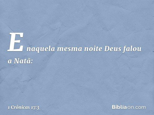 E naquela mesma noite Deus falou a Natã: -- 1 Crônicas 17:3