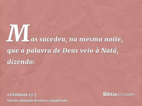 Mas sucedeu, na mesma noite, que a palavra de Deus veio à Natã, dizendo: