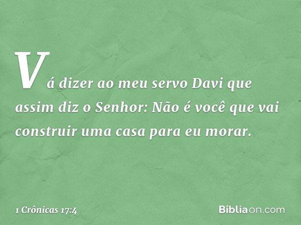 """""""Vá dizer ao meu servo Davi que assim diz o Senhor: Não é você que vai construir uma casa para eu morar. -- 1 Crônicas 17:4"""