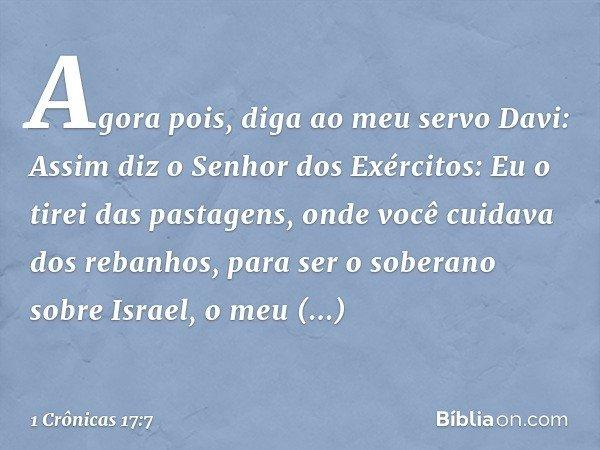 """""""Agora pois, diga ao meu servo Davi: Assim diz o Senhor dos Exércitos: Eu o tirei das pastagens, onde você cuidava dos rebanhos, para ser o soberano sobre Israe"""