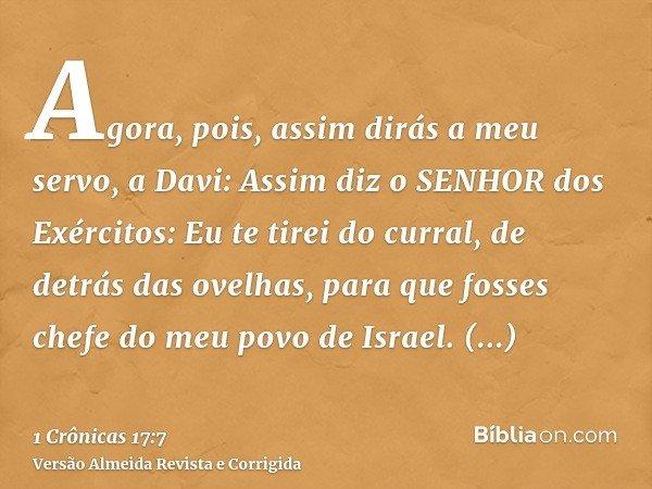 Agora, pois, assim dirás a meu servo, a Davi: Assim diz o SENHOR dos Exércitos: Eu te tirei do curral, de detrás das ovelhas, para que fosses chefe do meu povo