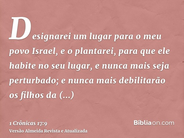 Designarei um lugar para o meu povo Israel, e o plantarei, para que ele habite no seu lugar, e nunca mais seja perturbado; e nunca mais debilitarão os filhos da