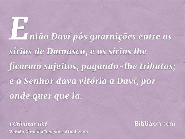 Então Davi pôs guarnições entre os sírios de Damasco, e os sirios lhe ficaram sujeitos, pagando-lhe tributos; e o Senhor dava vitória a Davi, por onde quer que