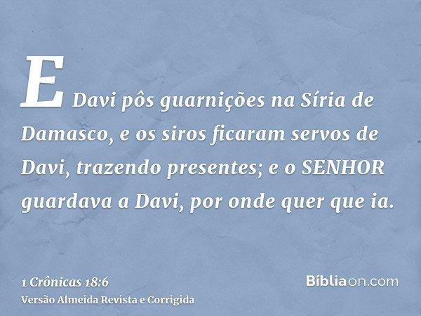 E Davi pôs guarnições na Síria de Damasco, e os siros ficaram servos de Davi, trazendo presentes; e o SENHOR guardava a Davi, por onde quer que ia.