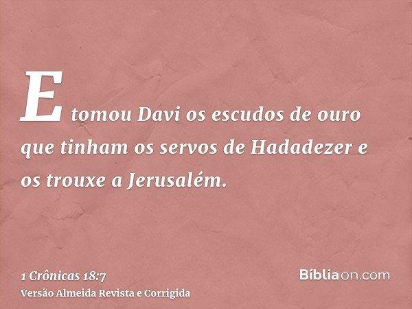 E tomou Davi os escudos de ouro que tinham os servos de Hadadezer e os trouxe a Jerusalém.