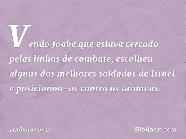 Vendo Joabe que estava cercado pelas linhas de combate, escolheu alguns dos melhores soldados de Israel e posicionou-os contra os arameus. -- 1 Crônicas 19:10
