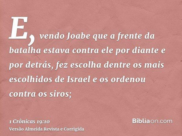 E, vendo Joabe que a frente da batalha estava contra ele por diante e por detrás, fez escolha dentre os mais escolhidos de Israel e os ordenou contra os siros;