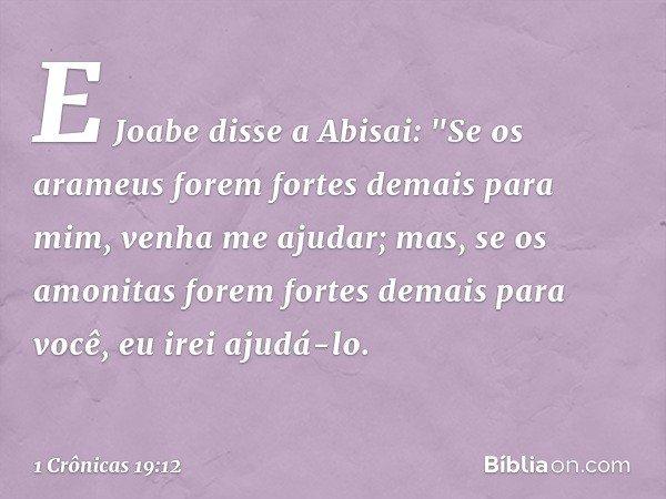 """E Joabe disse a Abisai: """"Se os arameus forem fortes demais para mim, venha me ajudar; mas, se os amonitas forem fortes demais para você, eu irei ajudá-lo. -- 1"""