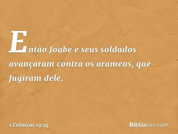 Então Joabe e seus soldados avançaram contra os arameus, que fugiram dele. -- 1 Crônicas 19:14