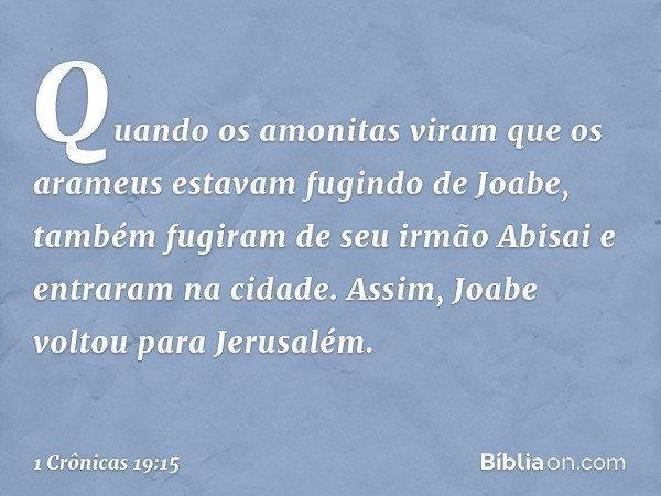 Quando os amonitas viram que os arameus estavam fugindo de Joabe, também fugiram de seu irmão Abisai e entraram na cidade. Assim, Joabe voltou para Jerusalém.