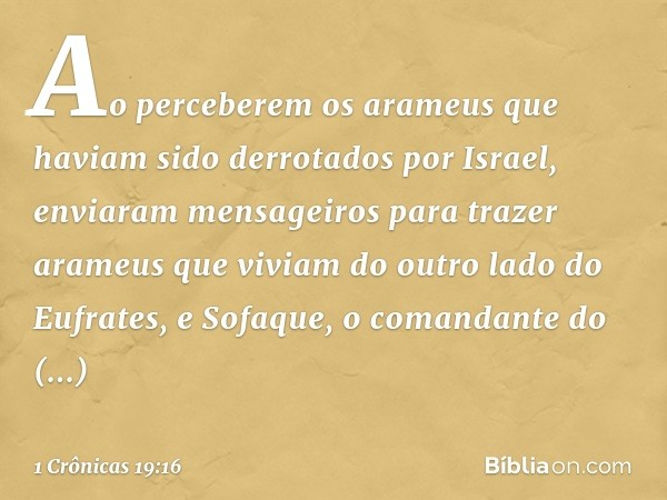 Ao perceberem os arameus que haviam sido derrotados por Israel, enviaram mensageiros para trazer arameus que viviam do outro lado do Eufrates, e Sofaque, o coma