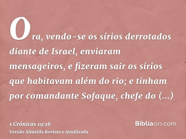 Ora, vendo-se os sírios derrotados diante de Israel, enviaram mensageiros, e fizeram sair os sírios que habitavam além do rio; e tinham por comandante Sofaque,